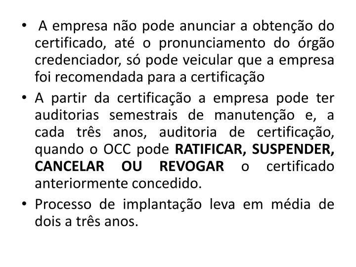 A empresa no pode anunciar a obteno do certificado, at o pronunciamento do rgo credenciador, s pode veicular que a empresa foi recomendada para a certificao