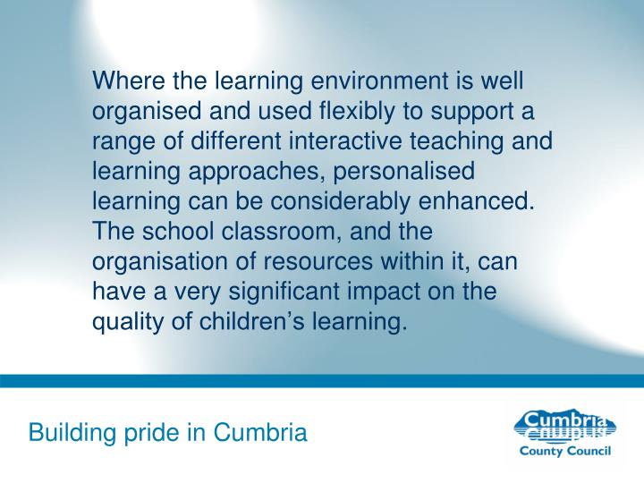 Where the learning environment is well organised and used flexibly to support a range of different interactive teaching and learning approaches, personalised learning can be considerably enhanced. The school classroom, and the organisation of resources within it, can have a very significant impact on the quality of children's learning.