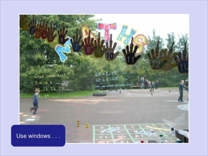 Use windows . . .