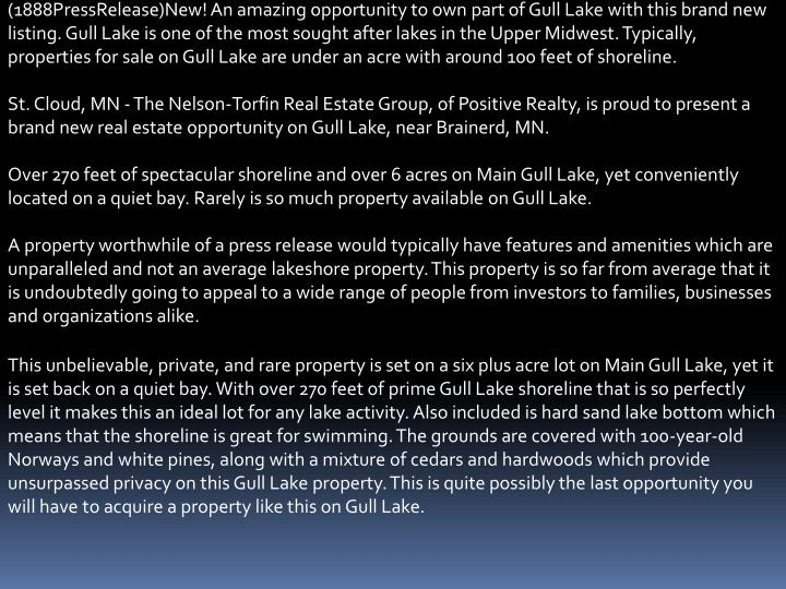 (1888PressRelease)New! An amazing opportunity to own part of Gull Lake with this brand new listing. Gull Lake is one of the most sought after lakes in the Upper Midwest. Typically, properties for sale on Gull Lake are under an acre with around 100 feet of shoreline.