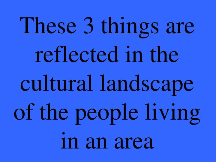 These 3 things are reflected in the cultural landscape of the people living in an area
