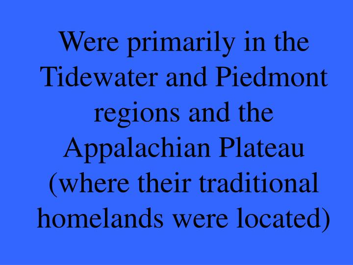 Were primarily in the Tidewater and Piedmont regions and the Appalachian Plateau (where their traditional homelands were located)