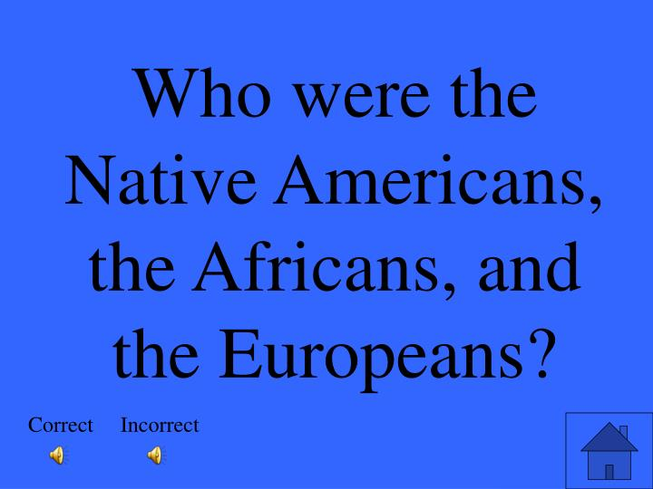 Who were the Native Americans, the Africans, and the Europeans?
