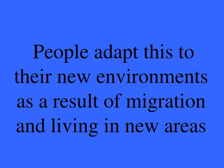 People adapt this to their new environments as a result of migration and living in new areas