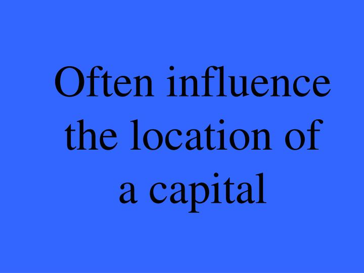 Often influence the location of a capital