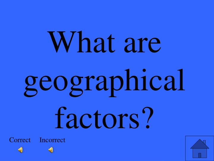 What are geographical factors?