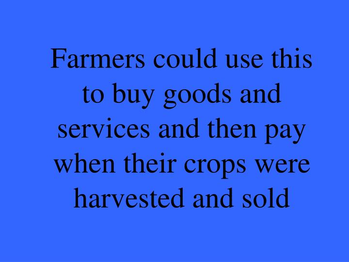 Farmers could use this to buy goods and services and then pay when their crops were harvested and sold