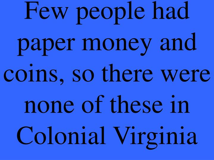 Few people had paper money and coins, so there were none of these in Colonial Virginia