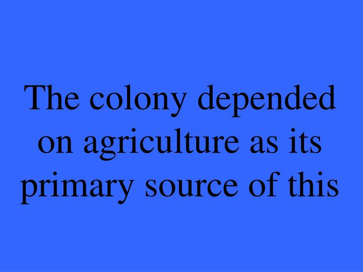 The colony depended on agriculture as its primary source of this