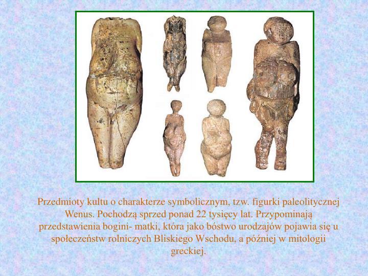Przedmioty kultu o charakterze symbolicznym, tzw. figurki paleolitycznej Wenus. Pochodzą sprzed ponad 22 tysięcy lat. Przypominają przedstawienia bogini- matki, która jako bóstwo urodzajów pojawia się u społeczeństw rolniczych Bliskiego Wschodu, a później w mitologii greckiej.