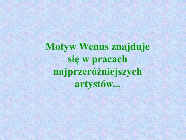 Motyw Wenus znajduje się w pracach najprzeróżniejszych artystów...