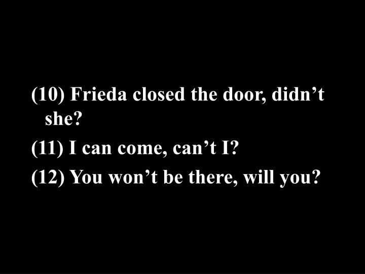 (10) Frieda closed the door, didn't she?