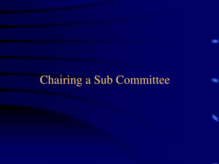 Chairing a sub committee