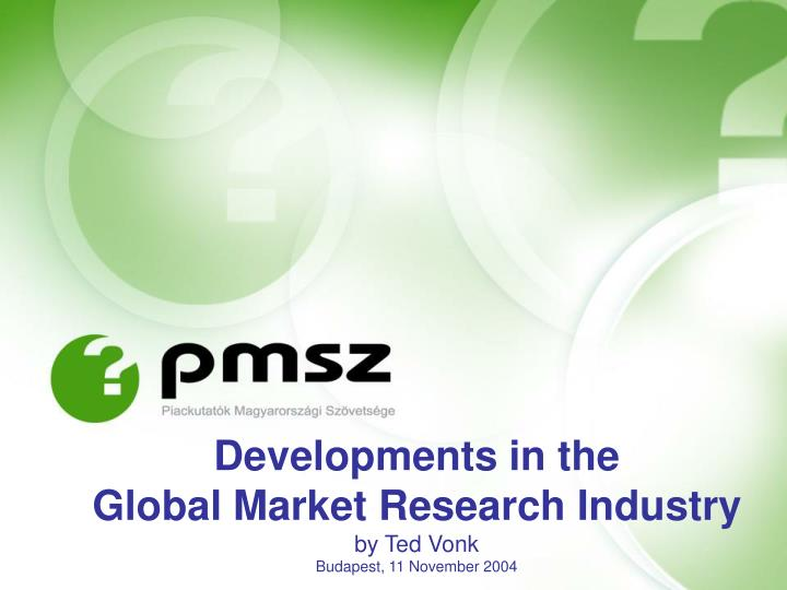 Developments in the global market research industry by ted vonk budapest 11 november 2004