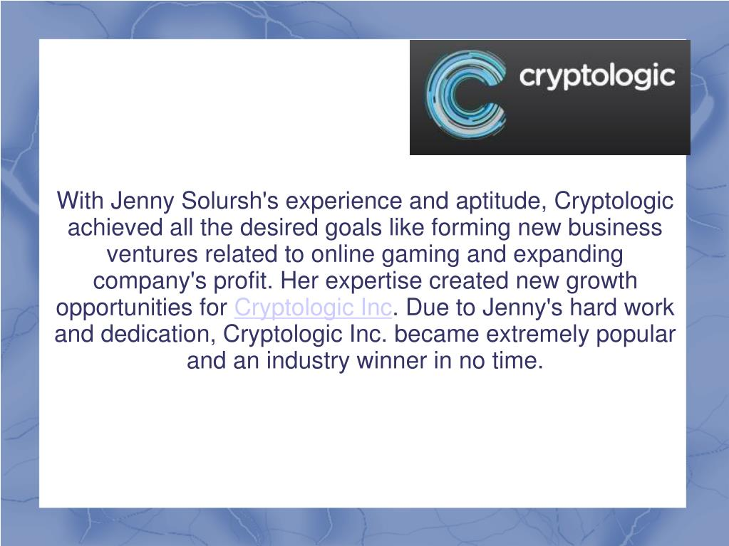 With Jenny Solursh's experience and aptitude, Cryptologic achieved all the desired goals like forming new business ventures related to online gaming and expanding company's profit. Her expertise created new growth opportunities for