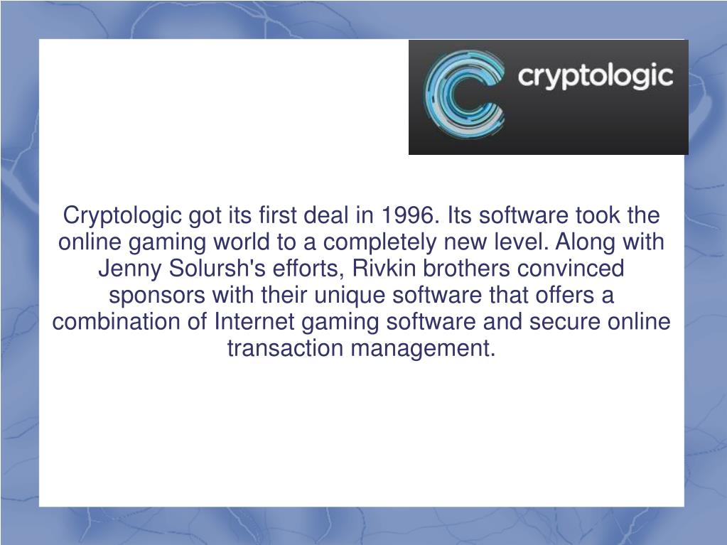 Cryptologic got its first deal in 1996. Its software took the online gaming world to a completely new level. Along with Jenny Solursh's efforts, Rivkin brothers convinced sponsors with their unique software that offers a combination of Internet gaming software and secure online transaction management.