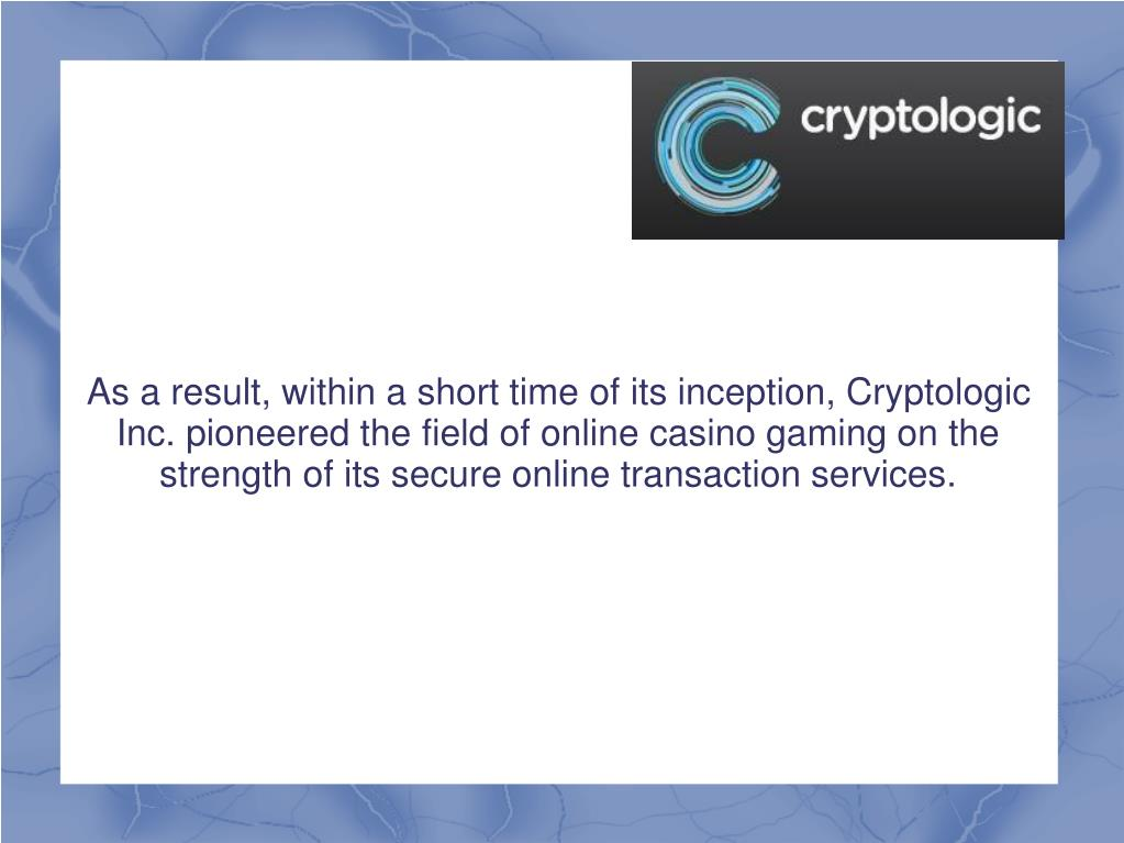 As a result, within a short time of its inception, Cryptologic Inc. pioneered the field of online casino gaming on the strength of its secure online transaction services.
