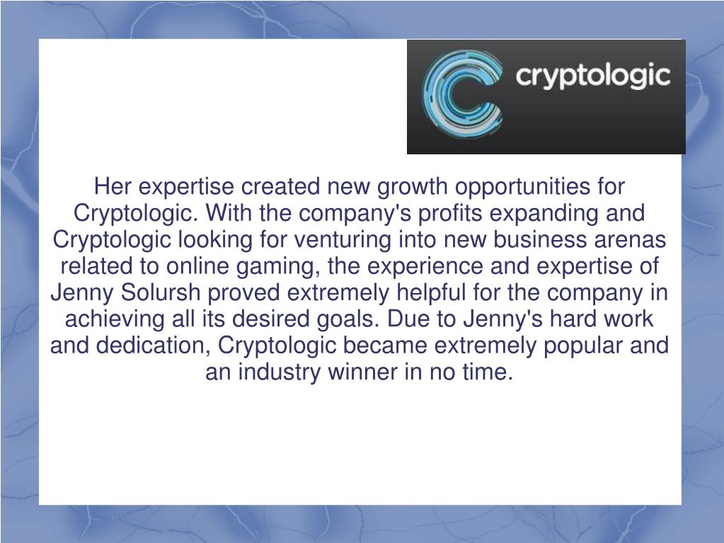 Her expertise created new growth opportunities for Cryptologic. With the company's profits expanding and Cryptologic looking for venturing into new business arenas related to online gaming, the experience and expertise of Jenny Solursh proved extremely helpful for the company in achieving all its desired goals. Due to Jenny's hard work and dedication, Cryptologic became extremely popular and an industry winner in no time.