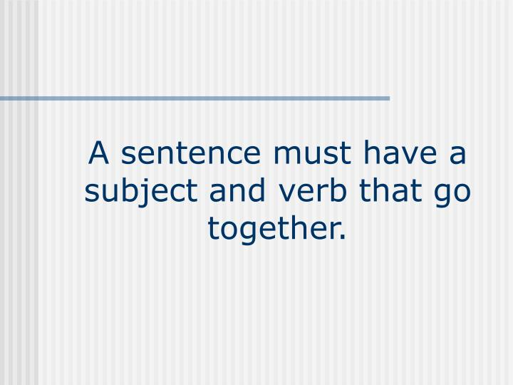 A sentence must have a subject and verb that go together