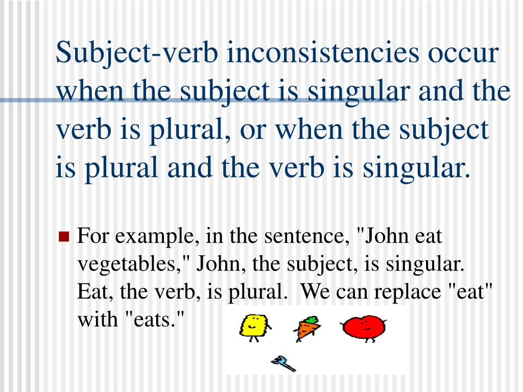 Subject-verb inconsistencies occur when the subject is singular and the verb is plural, or when the subject is plural and the verb is singular.