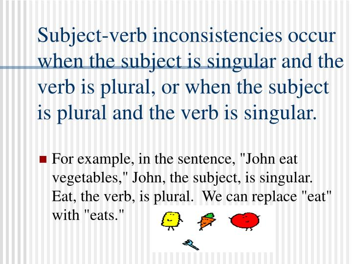 Subject-verb inconsistencies occur when the subject is singular and the verb is plural, or when the ...