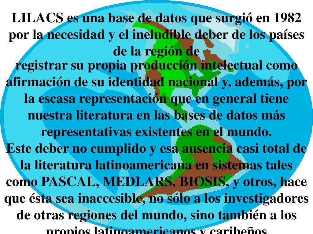 LILACS es una base de datos que surgió en 1982 por la necesidad y el ineludible deber de los países de la región de