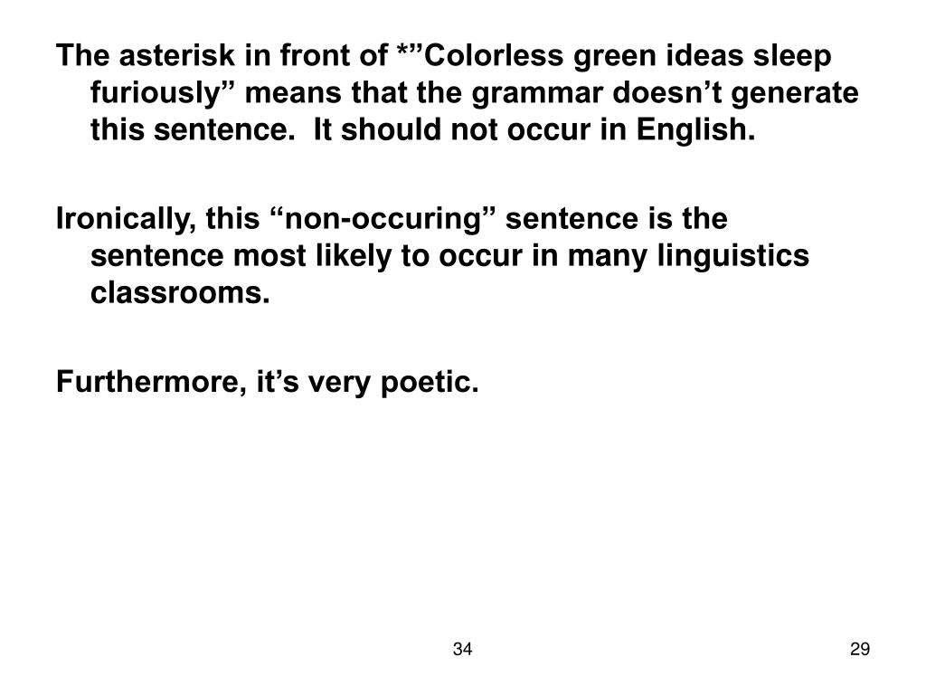 "The asterisk in front of *""Colorless green ideas sleep furiously"" means that the grammar doesn't generate this sentence.  It should not occur in English."