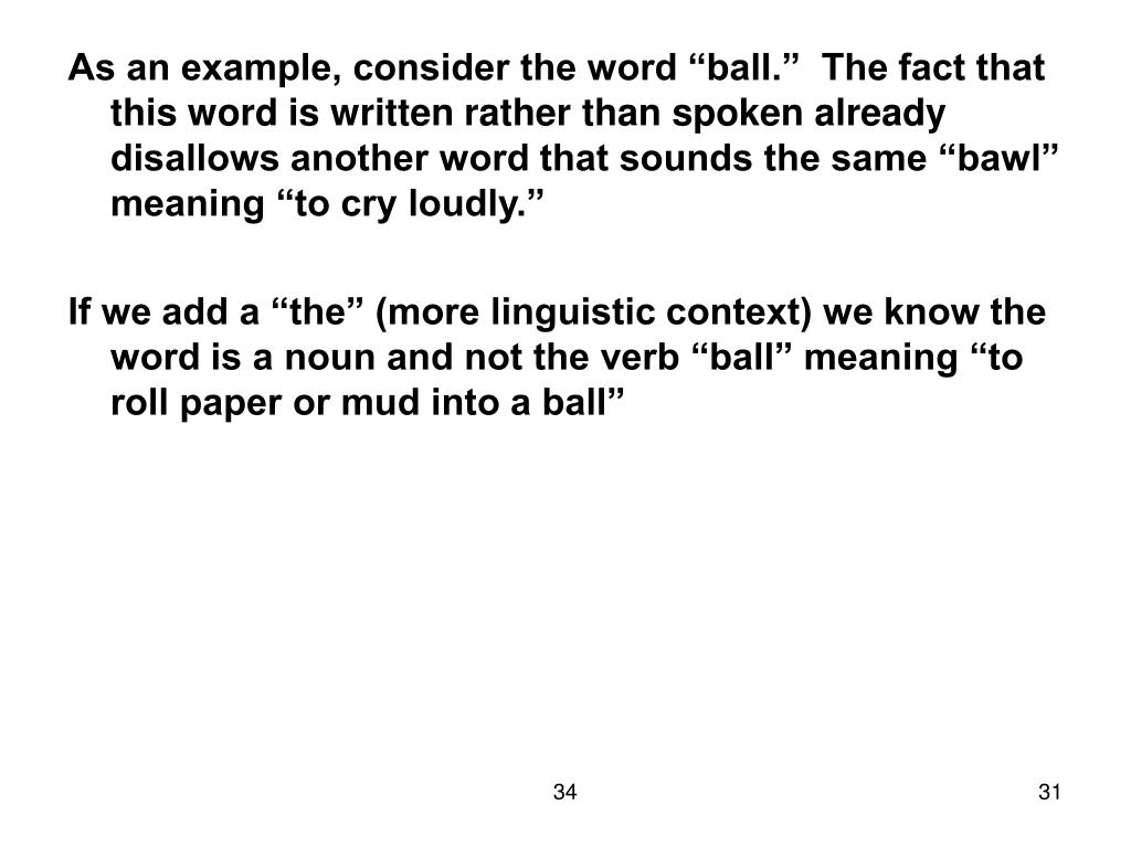 "As an example, consider the word ""ball.""  The fact that this word is written rather than spoken already disallows another word that sounds the same ""bawl"" meaning ""to cry loudly."""