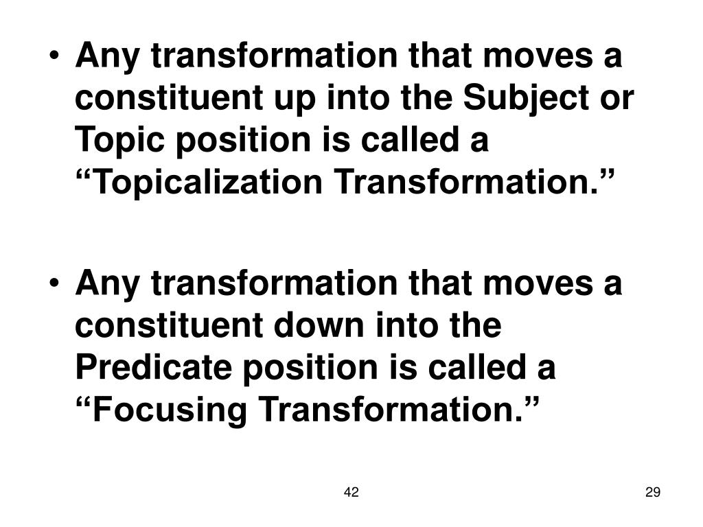 "Any transformation that moves a constituent up into the Subject or Topic position is called a ""Topicalization Transformation."""