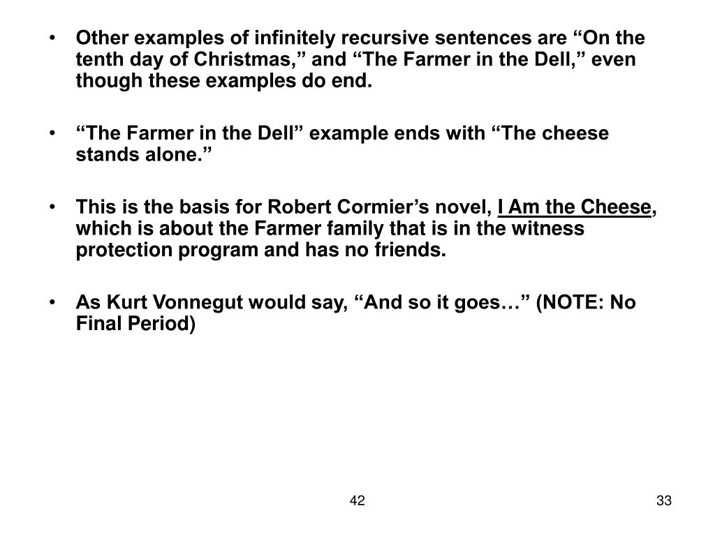 "Other examples of infinitely recursive sentences are ""On the tenth day of Christmas,"" and ""The Farmer in the Dell,"" even though these examples do end."