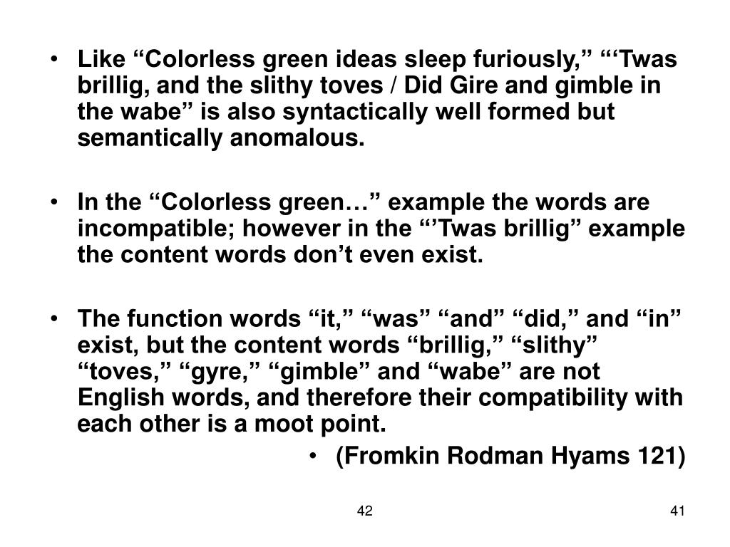 "Like ""Colorless green ideas sleep furiously,"" ""'Twas brillig, and the slithy toves / Did Gire and gimble in the wabe"" is also syntactically well formed but semantically anomalous."