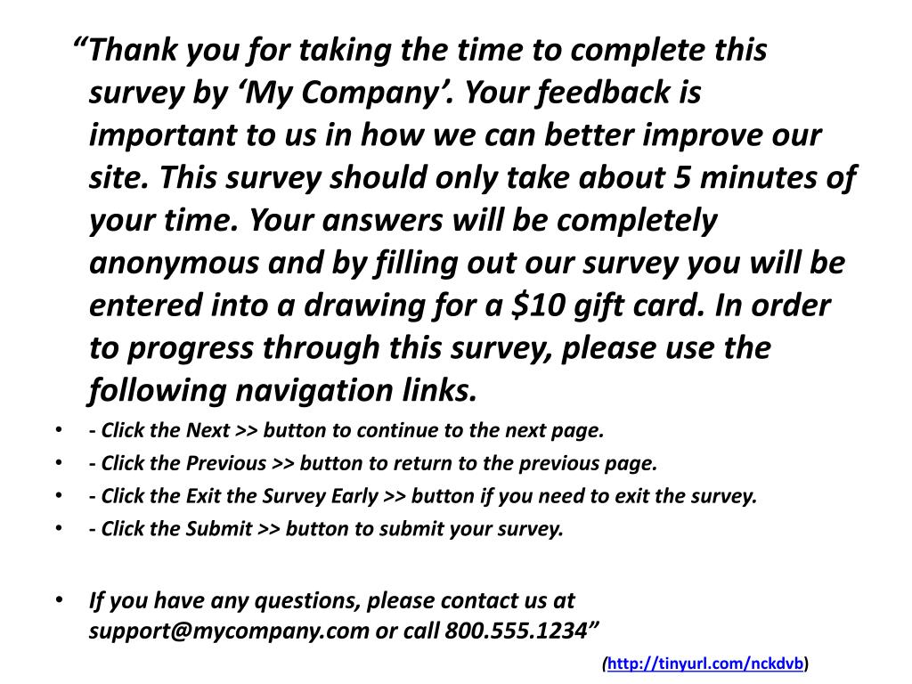 """Thank you for taking the time to complete this survey by 'My Company'. Your feedback is important to us in how we can better improve our site. This survey should only take about 5 minutes of your time. Your answers will be completely anonymous and by filling out our survey you will be entered into a drawing for a $10 gift card. In order to progress through this survey, please use the following navigation links."