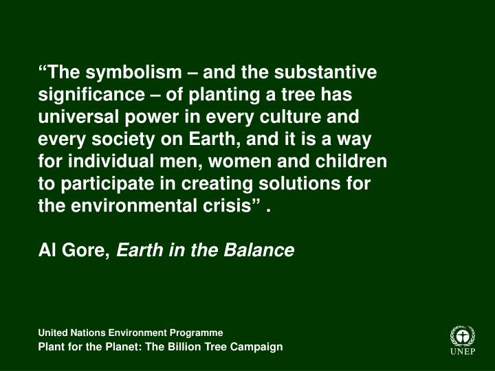 """The symbolism – and the substantive significance – of planting a tree has universal power in every culture and every society on Earth, and it is a way for individual men, women and children to participate in creating solutions for the environmental crisis"" ."