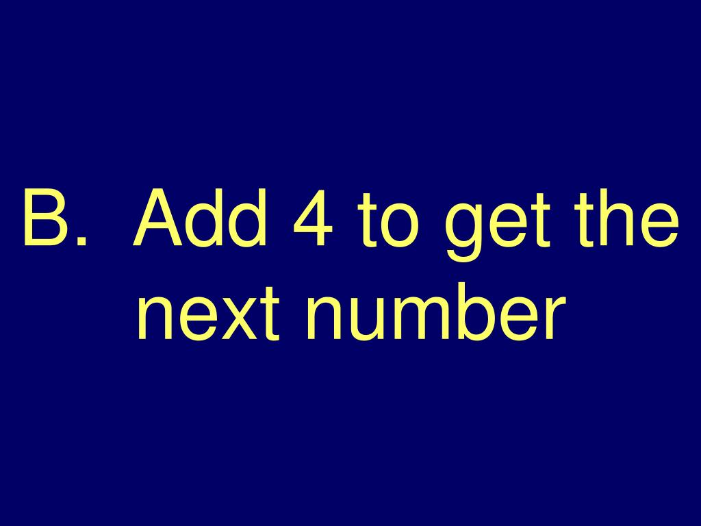 B.  Add 4 to get the next number