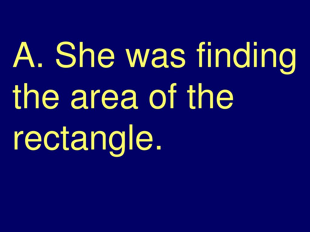 A. She was finding the area of the rectangle.