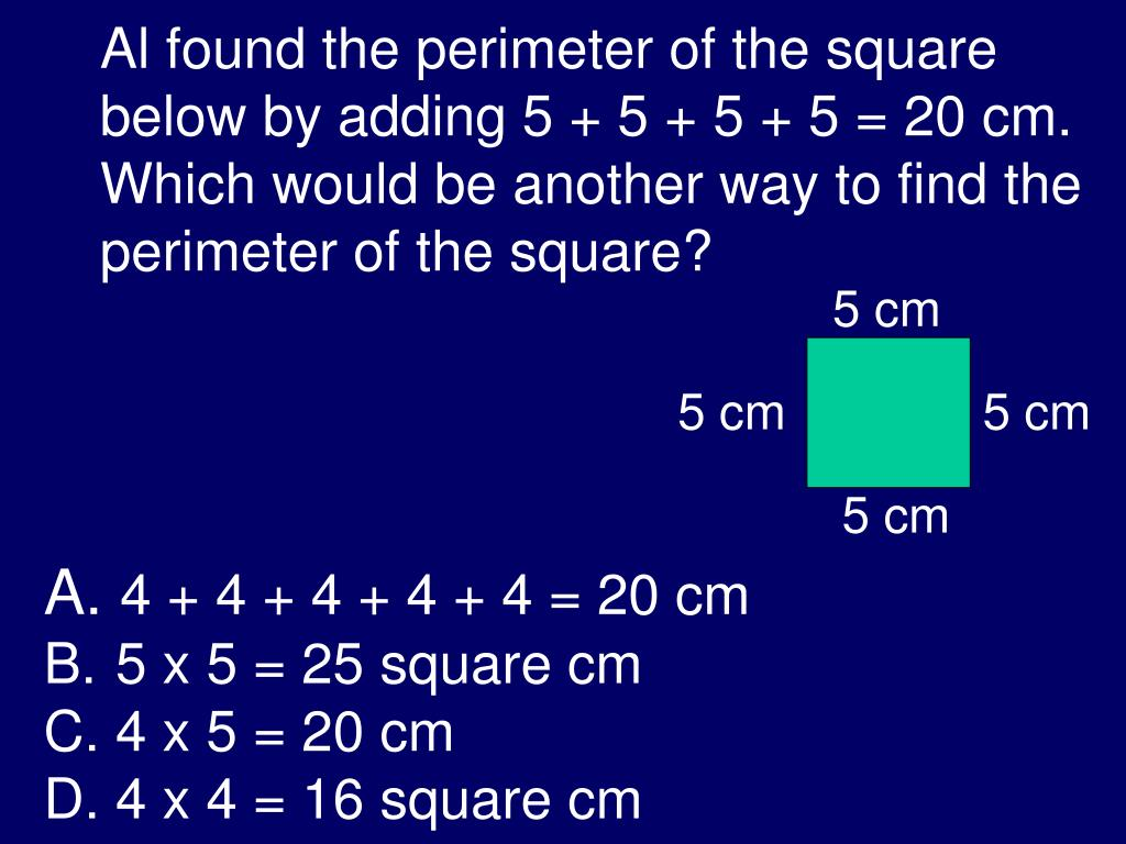 Al found the perimeter of the square below by adding 5 + 5 + 5 + 5 = 20 cm.  Which would be another way to find the perimeter of the square?