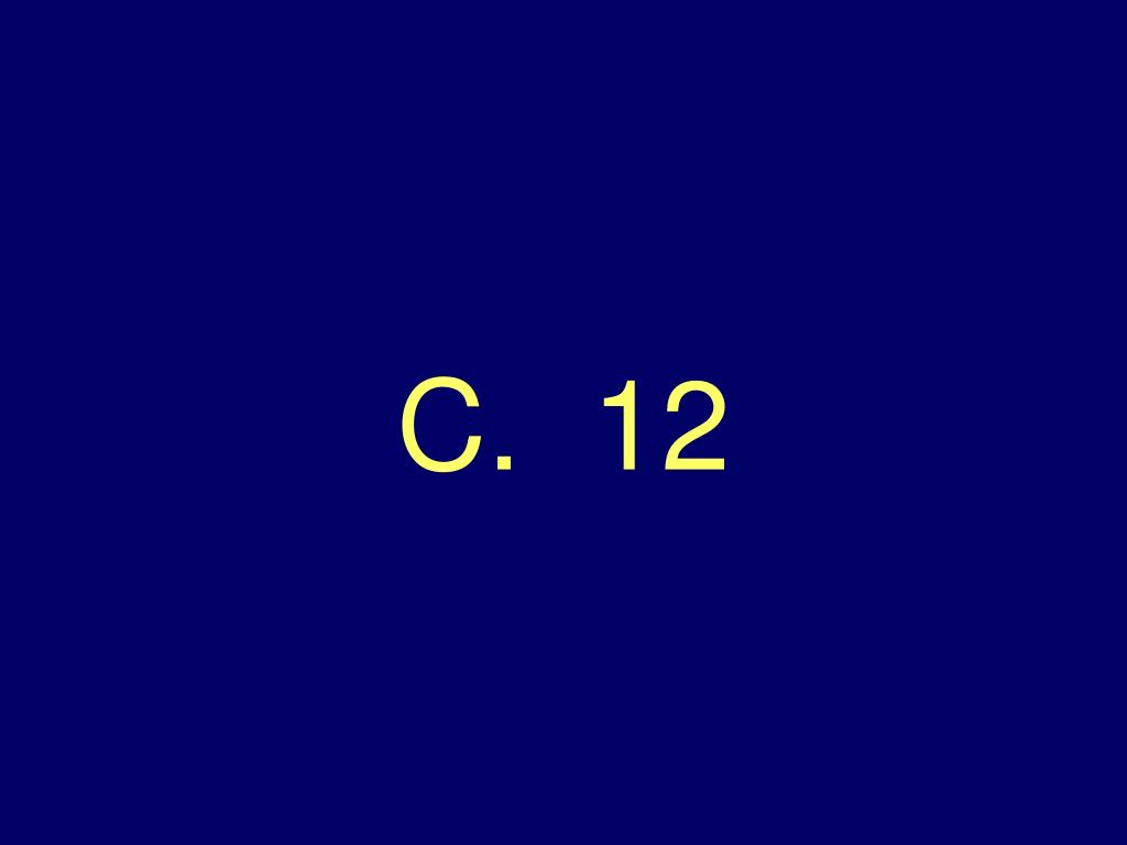 C.  12