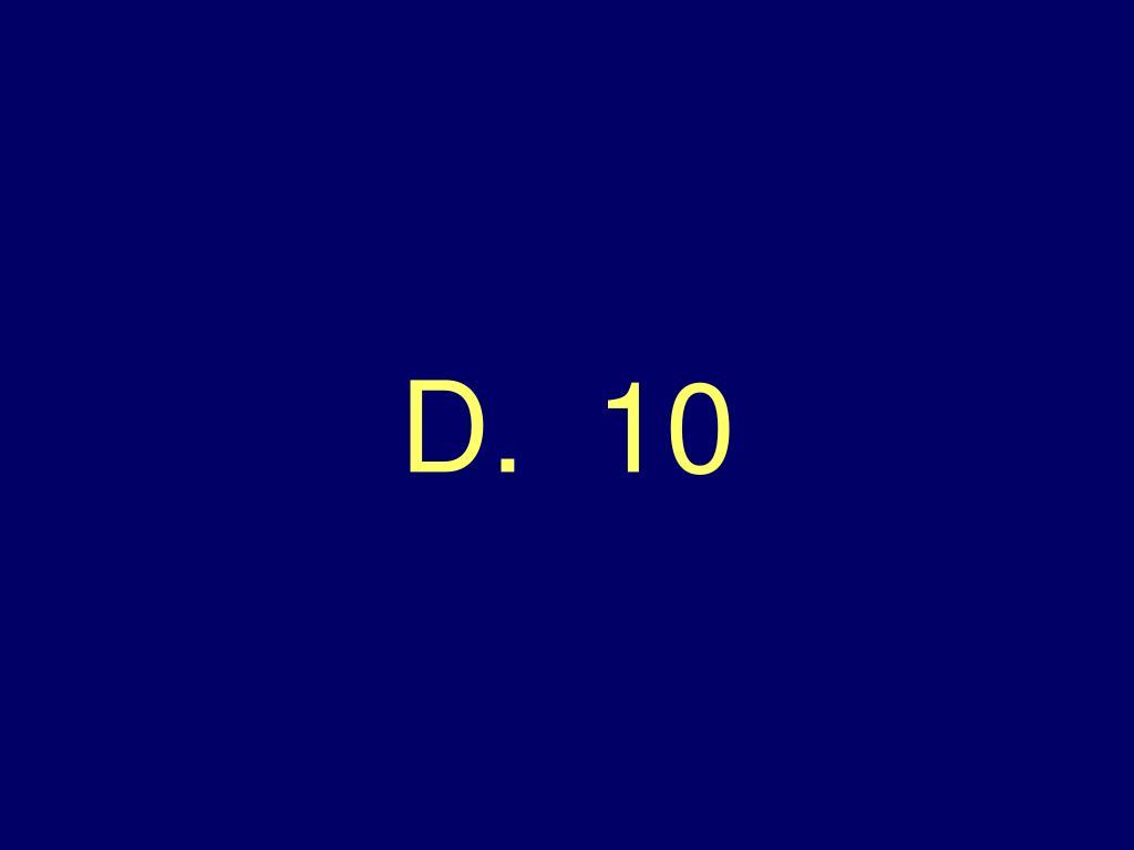 D.  10