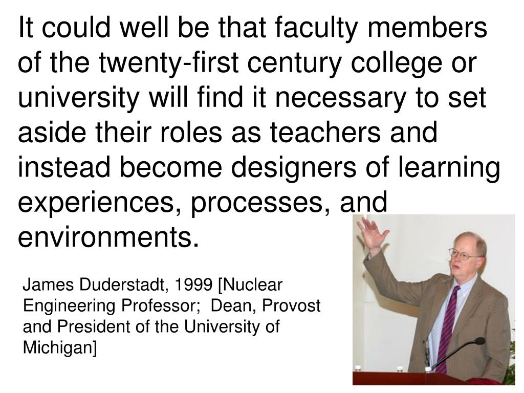 It could well be that faculty members of the twenty-first century college or university will find it necessary to set aside their roles as teachers and instead become designers of learning experiences, processes, and environments.