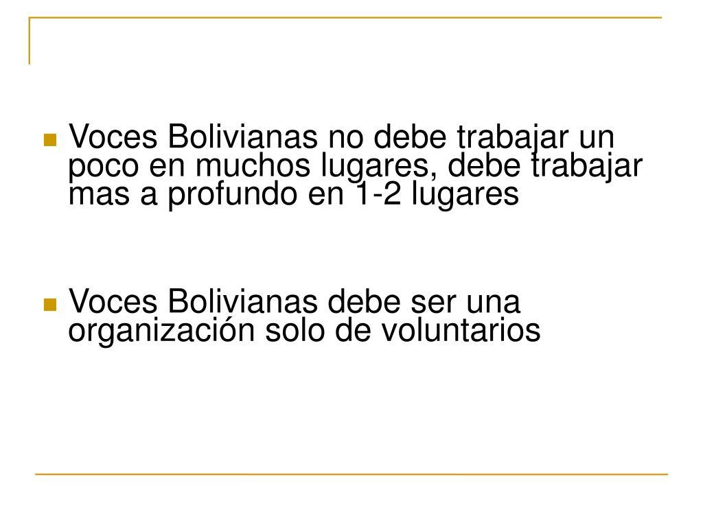 Voces Bolivianas no debe trabajar un poco en muchos lugares, debe trabajar mas a profundo en 1-2 lugares