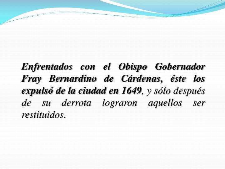 Enfrentados con el Obispo Gobernador Fray Bernardino de Cárdenas, éste los expulsó de la ciudad en 1649