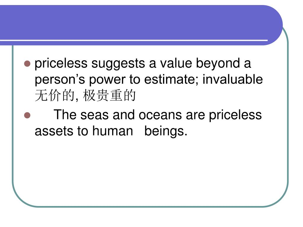 priceless suggests a value beyond a person's power to estimate; invaluable