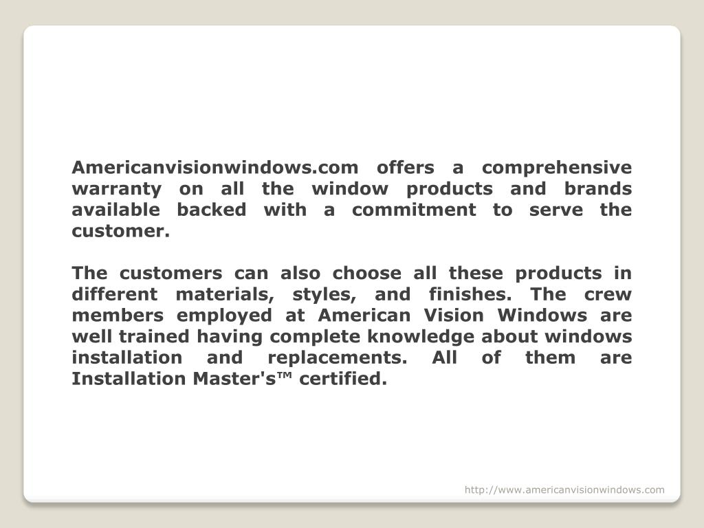 Americanvisionwindows.com offers a comprehensive warranty on all the window products and brands available backed with a commitment to serve the customer.