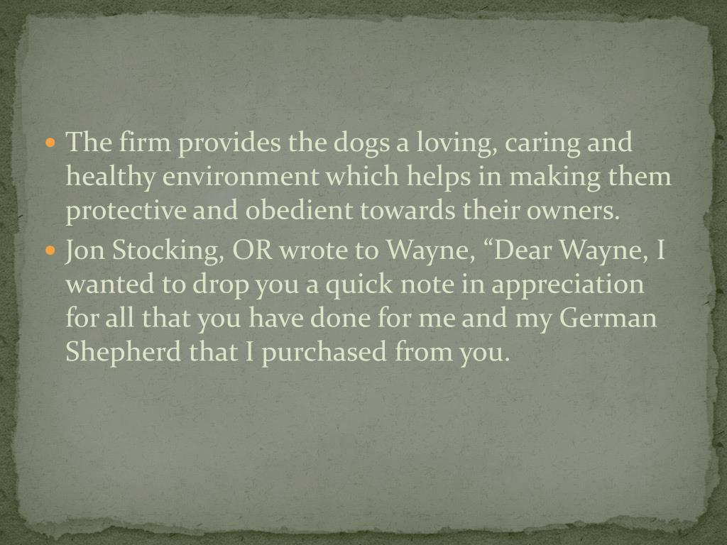 The firm provides the dogs a loving, caring and healthy environment which helps in making them protective and obedient towards their owners.