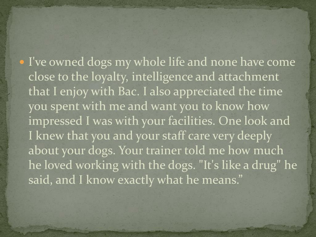 """I've owned dogs my whole life and none have come close to the loyalty, intelligence and attachment that I enjoy with Bac. I also appreciated the time you spent with me and want you to know how impressed I was with your facilities. One look and I knew that you and your staff care very deeply about your dogs. Your trainer told me how much he loved working with the dogs. """"It's like a drug"""" he said, and I know exactly what he means."""""""