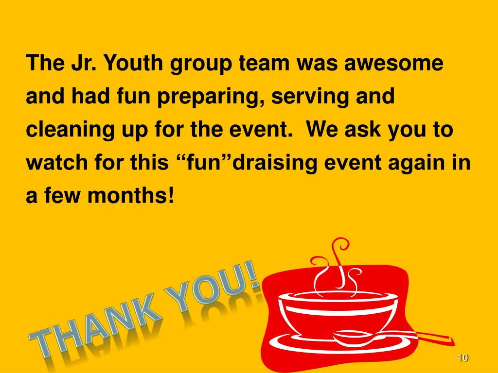 "The Jr. Youth group team was awesome and had fun preparing, serving and cleaning up for the event.  We ask you to watch for this ""fun""draising event again in a few months!"