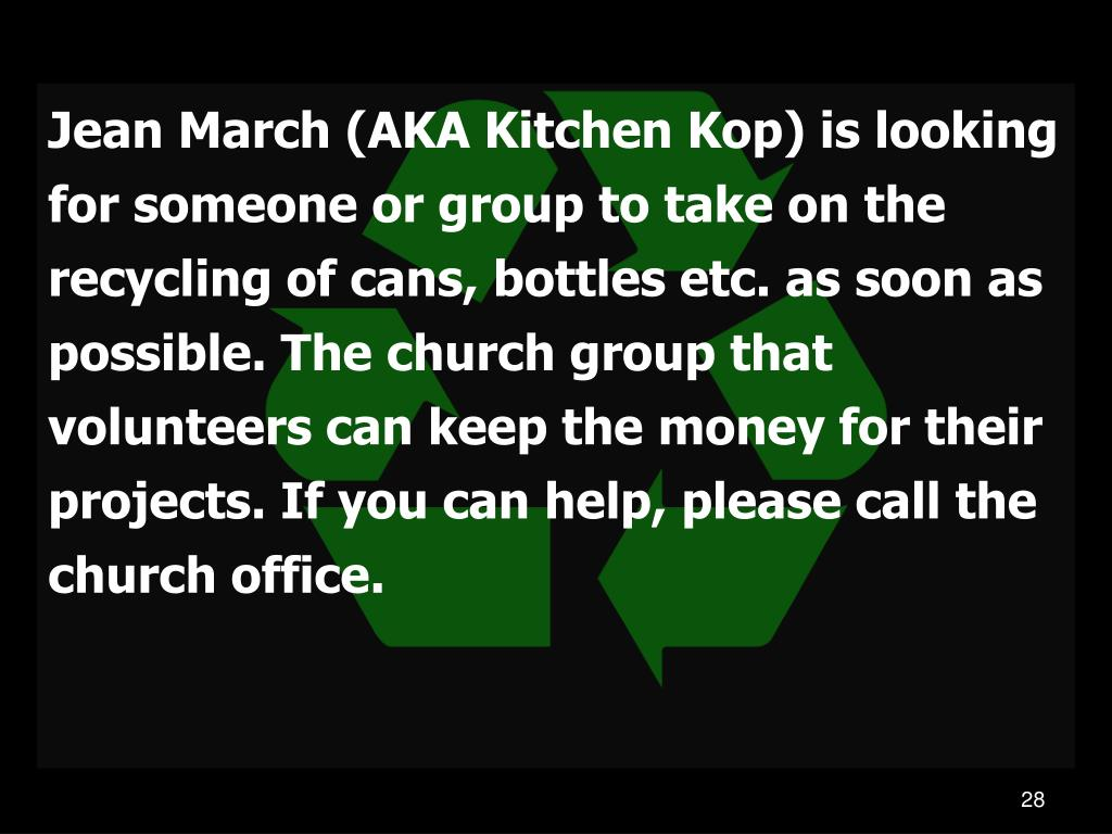 Jean March (AKA Kitchen Kop) is looking for someone or group to take on the recycling of cans, bottles etc. as soon as possible. The church group that volunteers can keep the money for their projects. If you can help, please call the church office.