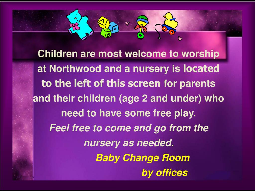Children are most welcome to worship at Northwood and a nursery is