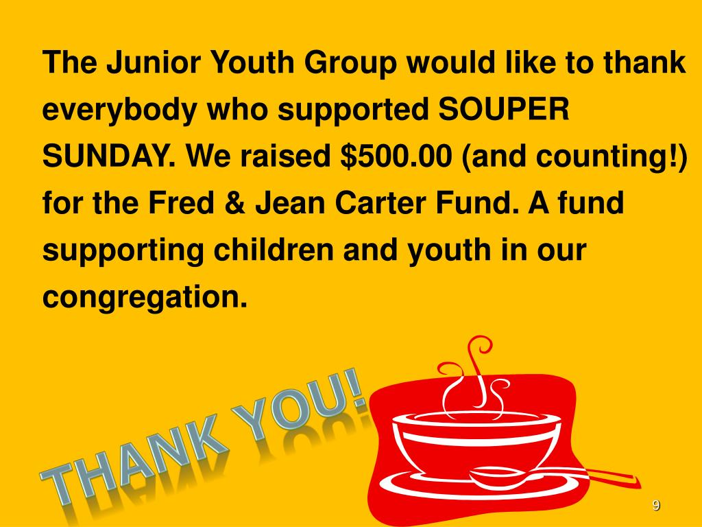 The Junior Youth Group would like to thank everybody who supported SOUPER SUNDAY. We raised $500.00 (and counting!) for the Fred & Jean Carter Fund. A fund supporting children and youth in our congregation.