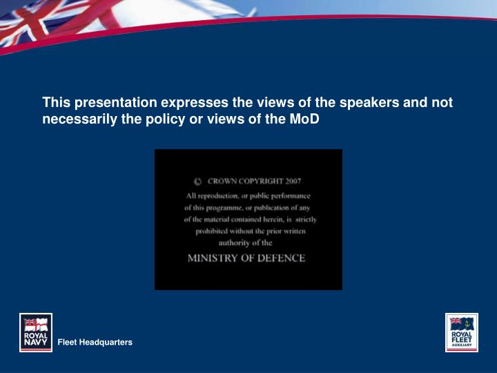 This presentation expresses the views of the speakers and not necessarily the policy or views of the MoD